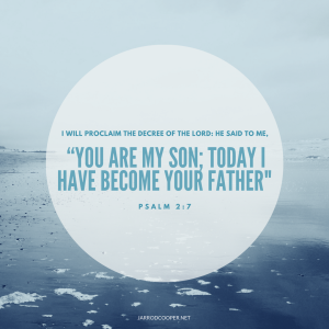i-will-proclaim-the-decree-of-the-lord-he-said-to-me-you-are-my-son-today-i-have-become-your-father-psalm-2-7-niv84-1