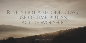 rest-is-not-a-second-class-use-of-time-but-an-act-of-worship