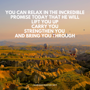 you-can-relax-in-the-incredible-promise-today-that-he-will-lift-you-up-carry-you-strengthen-you-and-bring-you-through