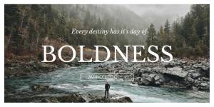 every-destiny-has-its-day-of-boldness-1